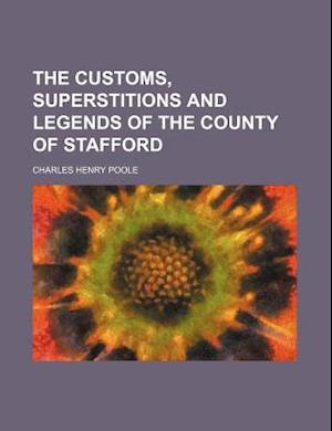 The Customs, Superstitions and Legends of the County of Stafford af Charles Henry Poole