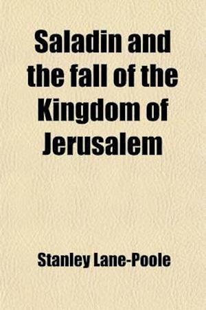 Saladin and the Fall of the Kingdom of Jerusalem af Stanley Lane-Poole