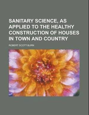 Sanitary Science, as Applied to the Healthy Construction of Houses in Town and Country af Robert Scott Burn