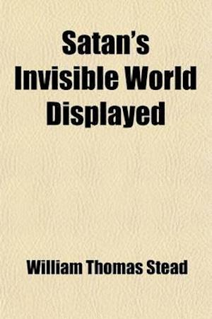 Satan's Invisible World Displayed; Or, Despairing Democracy af William Thomas Stead