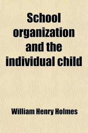 School Organization and the Individual Child; A Book for School Executives and Teachers, Being an Exposition of Plans That Have Been Evolved to Adapt af William Henry Holmes