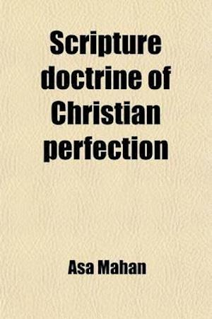 Scripture Doctrine of Christian Perfection; With Other Kindred Subjects, Illustrated and Confirmed in a Series of Discourses Designed to Throw Light o af Asa Mahan