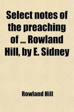 Select Notes of the Preaching of Rowland Hill, by E. Sidney af Rowland Hill