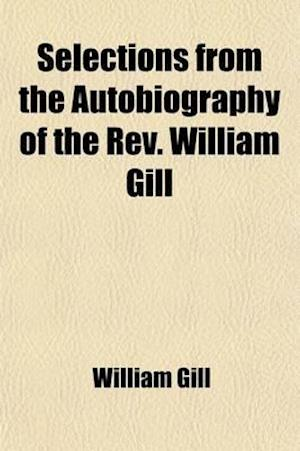 Selections from the Autobiography of the REV. William Gill; Being Chiefly a Record of His Life as a Missionary in the South Sea Islands af William Gill