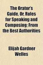 The Orator's Guide, Or, Rules for Speaking and Composing; From the Best Authorities af Elijah Gardner Welles