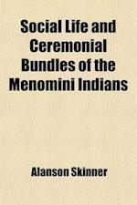 Social Life and Ceremonial Bundles of the Menomini Indians (Volume 13, Nos. 1-3) af Alanson Skinner