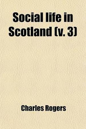 Social Life in Scotland (Volume 3); From Early to Recent Times af Charles Rogers