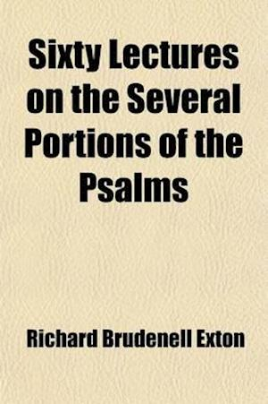 Sixty Lectures on the Several Portions of the Psalms; As They Are Appointed to Be Read in the Morning and Evening Services of the Church of England af Richard Brudenell Exton