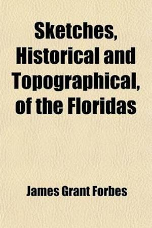 Sketches, Historical and Topographical, of the Floridas; More Particularly of East Florida af James Grant Forbes