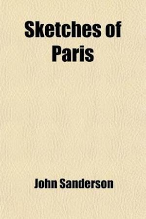 Sketches of Paris; In Familiar Letters to His Friends af John Sanderson
