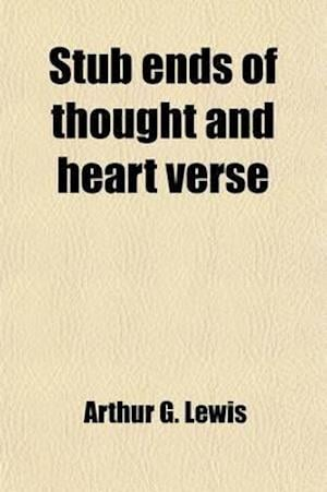 Stub Ends of Thought and Heart Verse af Arthur G. Lewis