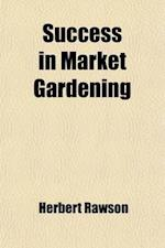 Success in Market Gardening; A New Vegetable Growers Manual af Herbert Rawson