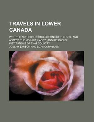 Travels in Lower Canada; With the Author's Recollections of the Soil, and Aspect, the Morals, Habits, and Religious Institutions of That Country af Joseph Sansom