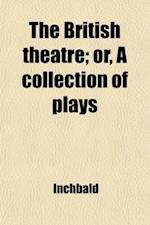 The British Theatre (Volume 18); Or, a Collection of Plays. Which Are Acted at the Theatres Royal, Drury Lane, Covent Garden, and Haymarket af Mrs Inchbald, Elizabeth Inchbald, Mrs Inchbald