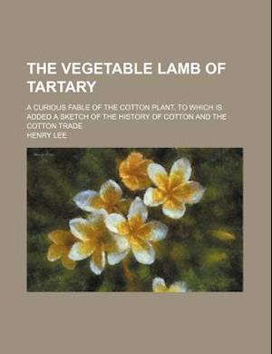 The Vegetable Lamb of Tartary; A Curious Fable of the Cotton Plant. to Which Is Added a Sketch of the History of Cotton and the Cotton Trade af Henry Lee