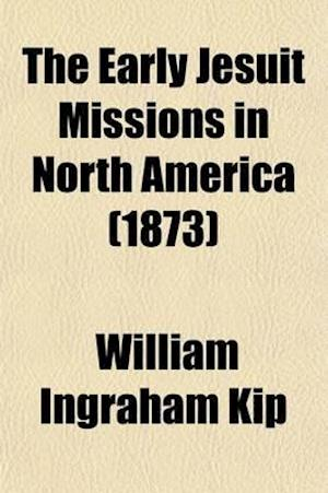 The Early Jesuit Missions in North America af William Ingraham Kip