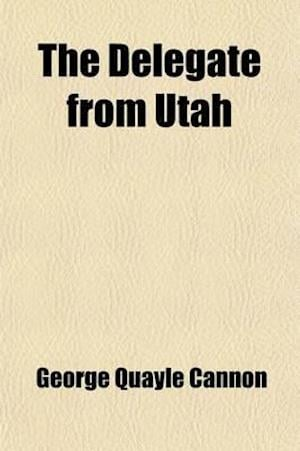 The Delegate from Utah; Speeches in the House of Representatives of the United States, for the Admission of the Hon. Geo. Q. Cannon to the Seat in Con af United States Congress House, George Quayle Cannon