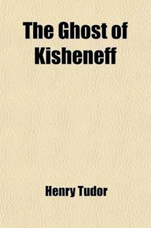 The Ghost of Kisheneff; And Other Poems af Henry Tudor