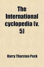 The International Cyclopedia Volume 5; A Compendium of Human Knowledge, REV. with Large Additions af Selim Hobart Peabody, Harry Thurston Peck