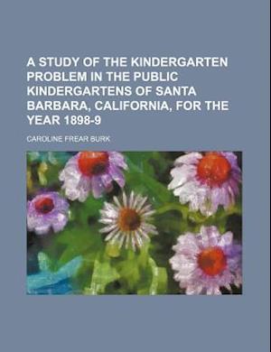 A Study of the Kindergarten Problem in the Public Kindergartens of Santa Barbara, California, for the Year 1898-9 af Caroline Frear Burk