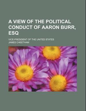 A View of the Political Conduct of Aaron Burr, Esq; Vice-President of the United States af James Cheetham