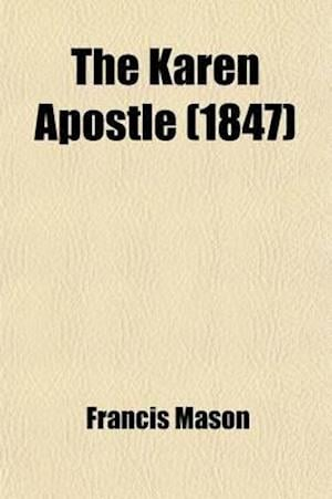 The Karen Apostle; Or, Memoir of Ko Thah-Byu, the First Karen Convert, with an Historical and Geographical Account of the Nation, Its Traditions, Prec af Francis Mason