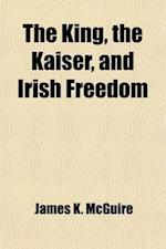 The King, the Kaiser, and Irish Freedom af James K. McGuire
