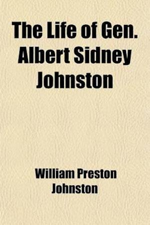 The Life of Gen. Albert Sidney Johnston; Embracing His Services in the Armies of the United States, the Republic of Texas, and the Confederate States af William Preston Johnston