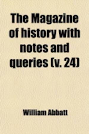 The Magazine of History with Notes and Queries (Volume 24) af William Abbatt