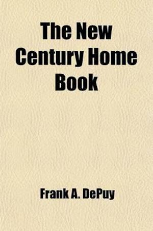 The New Century Home Book; A Mentor for Home Life in All Its Phases a Chronicle of the Progress of America and the World a Compendium of the Nation's af Frank A. Depuy
