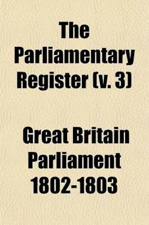 The Parliamentary Register (Volume 3); Or an Impartial Report of the Debates That Have Occured in the Two Houses of Parliament af Great Britain Parliament, Great Britain Parliment