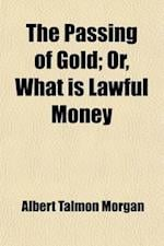 The Passing of Gold; Or, What Is Lawful Money af Albert Talmon Morgan