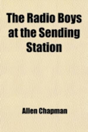 The Radio Boys at the Sending Station; Or, Making Good in the Wireless Room af Allen Chapman