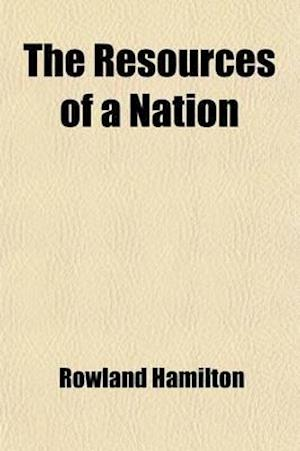 The Resources of a Nation; A Series of Essays af Rowland Hamilton