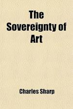 The Sovereignty of Art; Two Discourses Delivered in the Liverpool School of Art af Charles Sharp