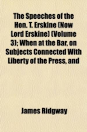 The Speeches of the Hon. T. Erskine (Now Lord Erskine) (Volume 3); When at the Bar, on Subjects Connected with Liberty of the Press, and Against Const af James Ridgway