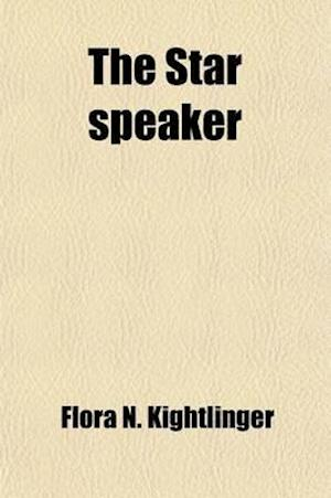 The Star Speaker; A Complete and Choice Collection of the Best Productions by the Best Authors, with an Exhaustive Treatise on the Subject of Vocal an af Flora N. Kightlinger