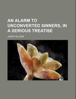 An Alarm to Unconverted Sinners, in a Serious Treatise af Joseph Alleine