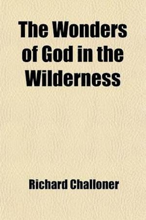 The Wonders of God in the Wilderness; Or, the Lives of the Most Celebrated Saints of the Oriental Desarts Faithfully Collected Out of the Genuine Work af Richard Challoner