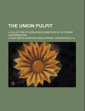 The Union Pulpit; A Collection of Sermons by Ministers of Different Denominations af William T. Smithson, Young Men's Christian, Young Men Associations