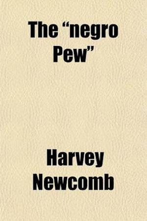 The Negro Pew; Being an Inquiry Concerning the Propriety of Distinctions in the House of God, on Account of Color af Harvey Newcomb