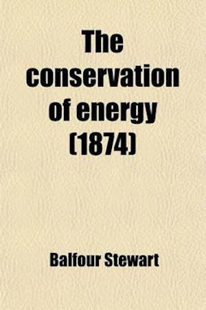 The Conservation of Energy; Being an Elementary Treatise on Energy and Its Laws af Balfour Stewart