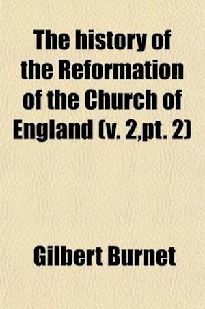 The History of the Reformation of the Church of England (Volume 2, PT. 2); The Second Part of the History of the Reformation of the Church of England. af Gilbert Burnet