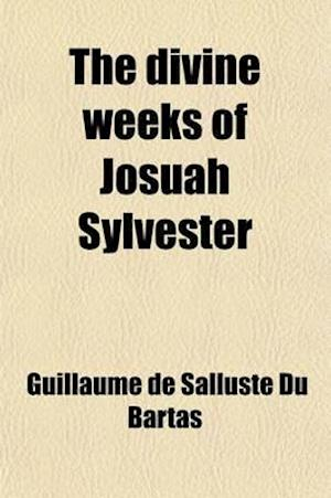 The Divine Weeks of Josuah Sylvester; Mainly Translated from the French of William de Saluste, Lord of the Bartas af Guillaume De Salluste Du Bartas