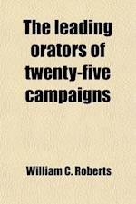 The Leading Orators of Twenty-Five Campaigns; From the First Presidential Canvass to the Present Time Portraits, Reminiscences, and Biographical Sketc af William C. Roberts