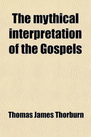 The Mythical Interpretation of the Gospels (Volume 7); Critical Studies in the Historic Narratives af Thomas James Thorburn