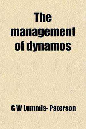 The Management of Dynamos; A Handbook of Theory and Practice for the Use of Mechanics, Engineers, Students, and Others in Charge of Dynamos af G. W. Lummis- Paterson, G. W. Lummis-Paterson