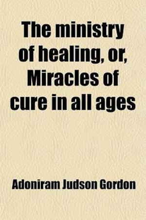 The Ministry of Healing, Or, Miracles of Cure in All Ages af Adoniram Judson Gordon