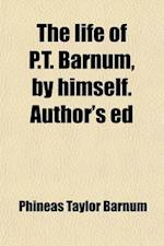 The Life of P.T. Barnum, by Himself. Author's Ed af P. T. Barnum