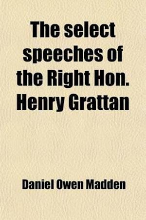 The Select Speeches of the Right Hon. Henry Grattan; To Which Is Added His Letter on Union, with a Commentary on His Career and Character af Daniel Owen Madden, Henry Grattan